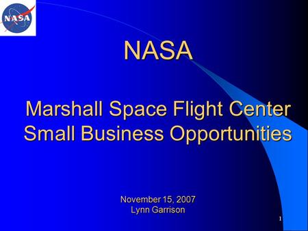 1 NASA Marshall Space Flight Center Small Business Opportunities November 15, 2007 Lynn Garrison.