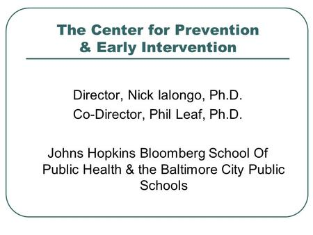 The Center for Prevention & Early Intervention Director, Nick Ialongo, Ph.D. Co-Director, Phil Leaf, Ph.D. Johns Hopkins Bloomberg School Of Public Health.