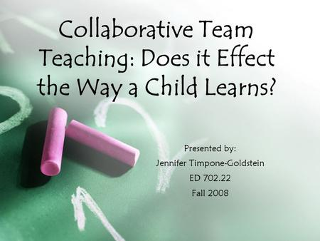 Presented by: Jennifer Timpone-Goldstein ED 702.22 Fall 2008 Collaborative Team Teaching: Does it Effect the Way a Child Learns?
