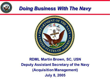 Doing Business With The Navy RDML Martin Brown, SC, USN Deputy Assistant Secretary of the Navy (Acquisition Management) July 8, 2005.