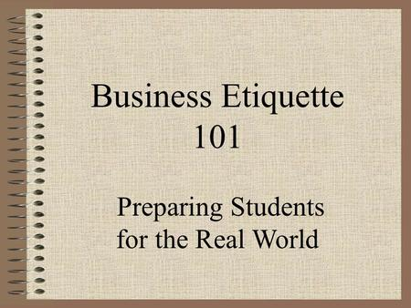 Business <strong>Etiquette</strong> 101 Preparing Students for the Real World.