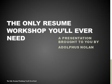 THE ONLY RESUME WORKSHOP YOU'LL EVER NEED A PRESENTATION BROUGHT TO YOU BY ADOLPHUS NOLAN The Only Resume Workshop You'll Ever Need.