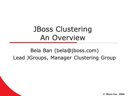 © JBoss Inc. 2006 JBoss Clustering An Overview Bela Ban Lead JGroups, Manager Clustering Group.