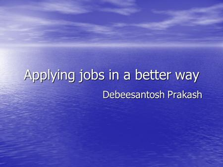 Applying jobs in a better way Debeesantosh Prakash.
