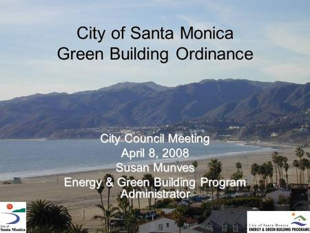 City of Santa Monica Green Building Ordinance City Council Meeting April 8, 2008 Susan Munves Energy & Green Building Program Administrator.