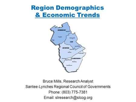 Region Demographics & Economic Trends Bruce Mills, Research Analyst Santee-Lynches Regional Council of Governments Phone: (803) 775-7381