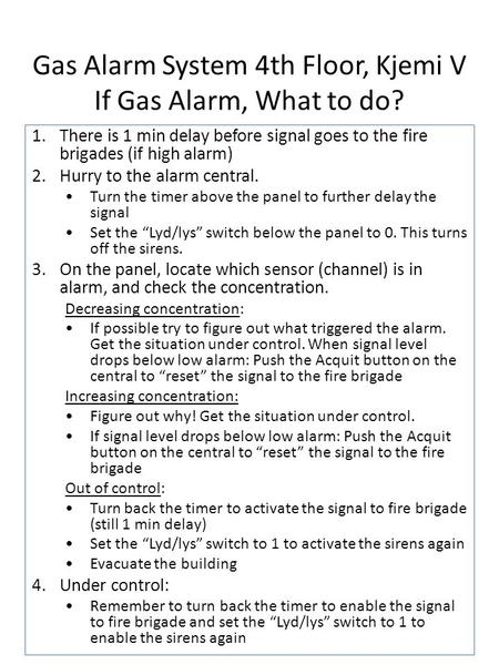 Gas Alarm System 4th Floor, Kjemi V If Gas Alarm, What to do? 1.There is 1 min delay before signal goes to the fire brigades (if high alarm) 2.Hurry to.