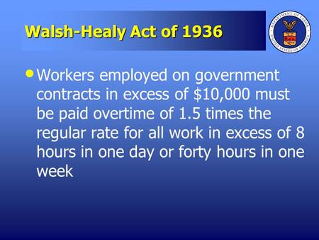 Walsh-Healy Act of 1936 Workers employed on government contracts in excess of $10,000 must be paid overtime of 1.5 times the regular rate for all work.
