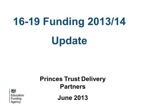 16-19 Funding 2013/14 Update Princes Trust Delivery Partners June 2013.