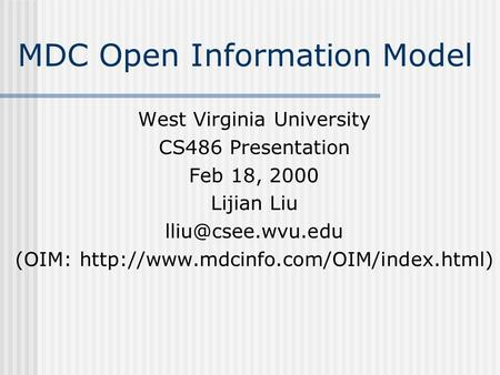 MDC Open Information Model West Virginia University CS486 Presentation Feb 18, 2000 Lijian Liu (OIM: