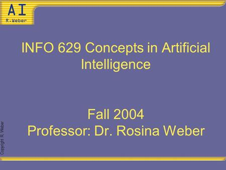 Copyright R. Weber INFO 629 Concepts in Artificial Intelligence Fall 2004 Professor: Dr. Rosina Weber.