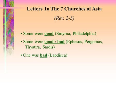 Letters To The 7 Churches of Asia (Rev. 2-3) Some were good (Smyrna, Philadelphia) Some were good / bad (Ephesus, Pergomas, Thyatira, Sardis) One was bad.