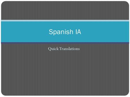 Quick Translations Spanish IA. Grade it chicos- Correct your quiz! Write a + for everything that is correct. Write nothing if there is an error, write.