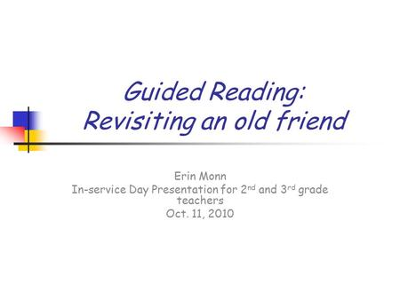 Guided Reading: Revisiting an old friend Erin Monn In-service Day Presentation for 2 nd and 3 rd grade teachers Oct. 11, 2010.