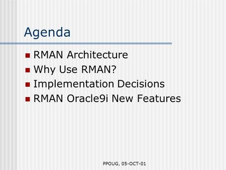 PPOUG, 05-OCT-01 Agenda RMAN Architecture Why Use RMAN? Implementation Decisions RMAN Oracle9i New Features.