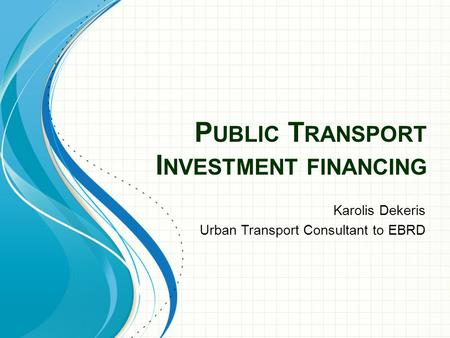 P UBLIC T RANSPORT I NVESTMENT FINANCING Karolis Dekeris Urban Transport Consultant to EBRD.