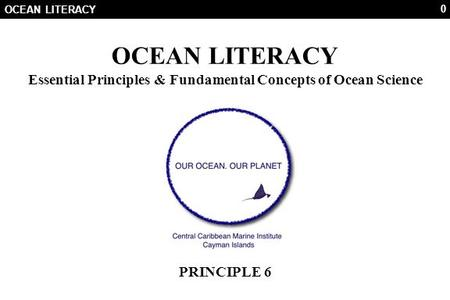 0 OCEAN LITERACY Essential Principles & Fundamental Concepts of Ocean Science PRINCIPLE 6.