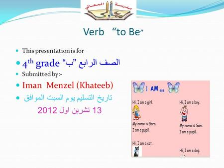 "Verb ""to Be "" This presentation is for 4 th grade الصف الرابع "" ب "" Submitted by:- Iman Menzel (Khateeb) تاريخ التسليم يوم السبت الموافق 13 تشرين اول 2012."