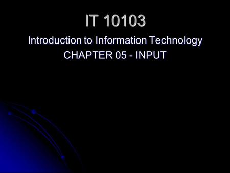 IT 10103 Introduction to Information Technology CHAPTER 05 - INPUT.