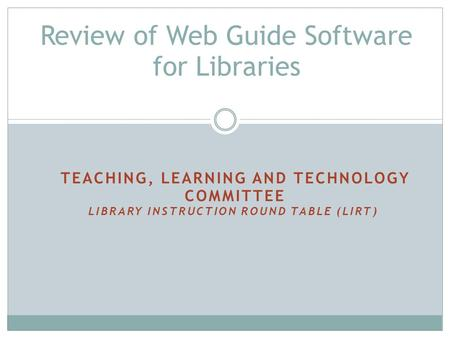 TEACHING, LEARNING AND TECHNOLOGY COMMITTEE LIBRARY INSTRUCTION ROUND TABLE (LIRT) Review of Web Guide Software for Libraries.