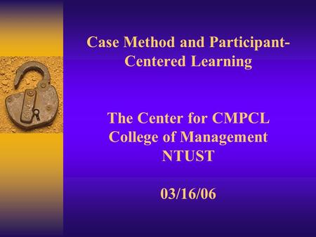 Case Method and Participant- Centered Learning The Center for CMPCL College of Management NTUST 03/16/06.