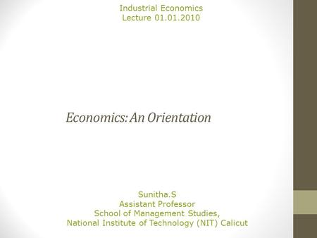 Economics: An Orientation Sunitha.S Assistant Professor School of Management Studies, National Institute of Technology (NIT) Calicut Industrial Economics.