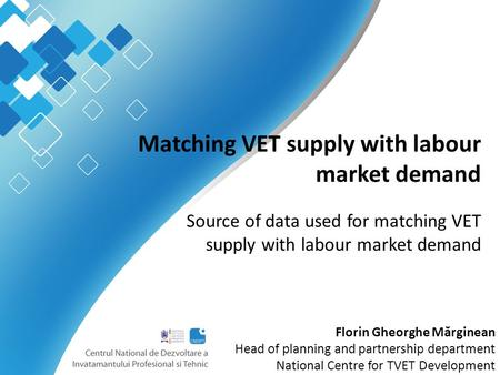 Matching VET supply with labour market demand Source of data used for matching VET supply with labour market demand Florin Gheorghe M ă rginean Head of.