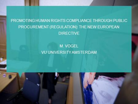 PROMOTING HUMAN RIGHTS COMPLIANCE THROUGH PUBLIC PROCUREMENT (REGULATION): THE NEW EUROPEAN DIRECTIVE M. VOGEL VU UNIVERSITY AMSTERDAM.