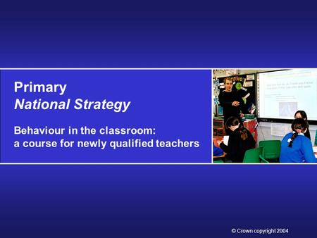 Primary National Strategy Behaviour in the classroom: a course for newly qualified teachers © Crown copyright 2004.