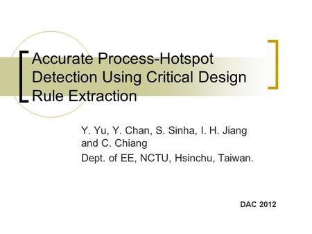 Accurate Process-Hotspot Detection Using Critical Design Rule Extraction Y. Yu, Y. Chan, S. Sinha, I. H. Jiang and C. Chiang Dept. of EE, NCTU, Hsinchu,