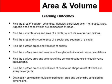 Area & Volume Learning Outcomes  Find the area of square, rectangles, triangles, parallelograms, rhombuses, kites, trapezia and shapes which are composites.