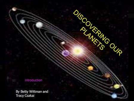 DISCOVER OUR PLANETS DISCOVERING OUR PLANETS Introduction By Betty Wittman and Tracy Csakai.