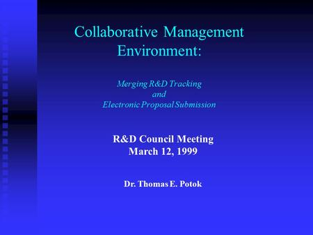 Collaborative Management Environment: Merging R&D Tracking and Electronic Proposal Submission R&D Council Meeting March 12, 1999 Dr. Thomas E. Potok.