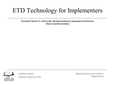 Anthony Atkins Digital Library and Archives VirginiaTech ETD Technology for Implementers Presented March 22, 2001 at the 4th International.