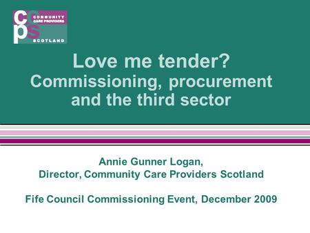 Love me tender? Commissioning, procurement and the third sector Annie Gunner Logan, Director, Community Care Providers Scotland Fife Council Commissioning.