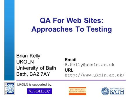 A centre of expertise in digital information managementwww.ukoln.ac.uk QA For Web Sites: Approaches To Testing Brian Kelly UKOLN University of Bath Bath,