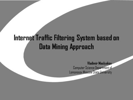 Internet Traffic Filtering System based on Data Mining Approach Vladimir Maslyakov Computer Science Department of Lomonosov Moscow State University.