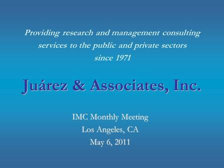 Juárez & Associates, Inc. IMC Monthly Meeting Los Angeles, CA May 6, 2011 Providing research and management consulting services to the public and private.