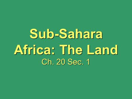 Sub-Sahara Africa: The Land Ch. 20 Sec. 1. How Much Do You Know about… AFRICA?? 1.The land area of the U.S. fits into the land area of Africa a little.