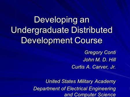 Developing an Undergraduate Distributed Development Course Gregory Conti John M. D. Hill Curtis A. Carver, Jr. United States Military Academy Department.