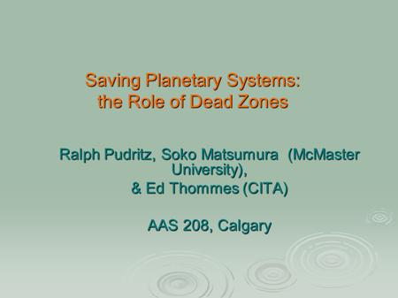 Saving Planetary Systems: the Role of Dead Zones Ralph Pudritz, Soko Matsumura (McMaster University), & Ed Thommes (CITA) AAS 208, Calgary.