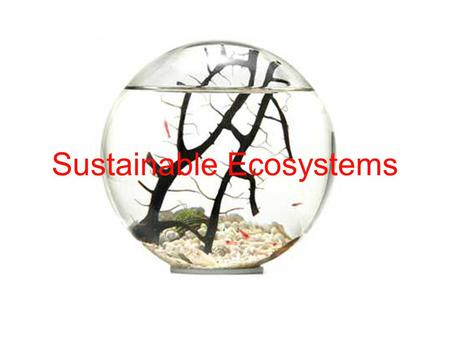 Sustainable Ecosystems. Concept of Sustainability Ecosystems: all the interacting parts of a biological community and its environment Sustainable Ecosystem: