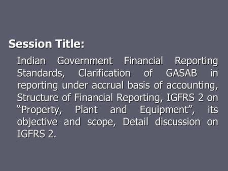 Session Title: Indian Government Financial Reporting Standards, Clarification of GASAB in reporting under accrual basis of <strong>accounting</strong>, Structure of Financial.