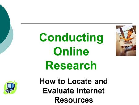 Conducting Online Research How to Locate and Evaluate Internet Resources.