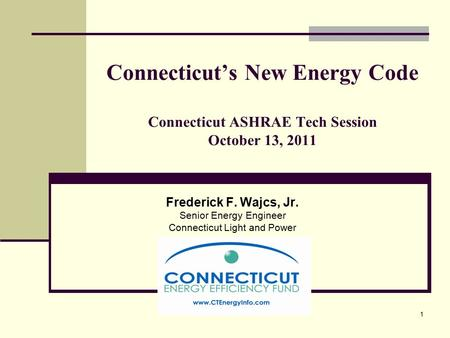 1 Connecticut's New Energy Code Connecticut ASHRAE Tech Session October 13, 2011 Frederick F. Wajcs, Jr. Senior Energy Engineer Connecticut Light and Power.