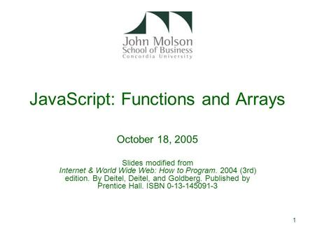 1 JavaScript: Functions and Arrays October 18, 2005 Slides modified from Internet & World Wide Web: How to Program. 2004 (3rd) edition. By Deitel, Deitel,