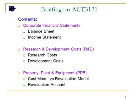 1 Briefing on ACT3121 Contents:  Corporate Financial Statements  Balance Sheet  Income Statement  Research & Development Costs (R&D)  Research Costs.