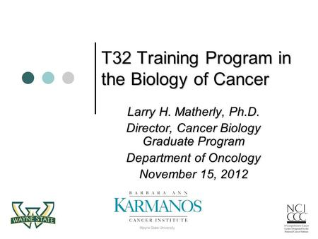 T32 Training Program in the Biology of Cancer T32 Training Program in the Biology of Cancer Larry H. Matherly, Ph.D. Director, Cancer Biology Graduate.