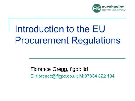 Introduction to the EU Procurement Regulations Florence Gregg, figpc ltd E: M:07834 322 134.