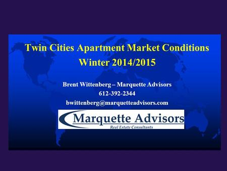 Twin Cities Apartment Market Conditions Winter 2014/2015 Brent Wittenberg – Marquette Advisors 612-392-2344